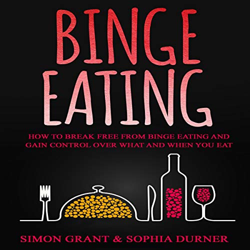Binge Eating: How to Break Free from Binge Eating and Gain Control Over What and When You Eat
