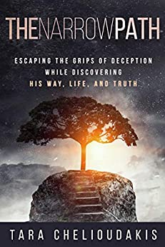 The Narrow Path: Escaping the Grips of Deception While Discovering His Way, Life, and Truth by [Tara Chelioudakis]