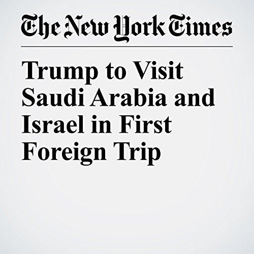 Trump to Visit Saudi Arabia and Israel in First Foreign Trip copertina