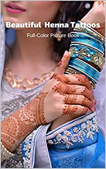 Beautiful Henna Tattoos Full-Color Picture Book: Mehndi Pictures for Adults - Body Painting Art Designs - Temporary Tattoos (English Edition) par [Fabulous Book Press]