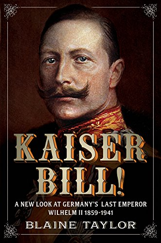 Kaiser Bill!: A New Look at Imperial Germany's Last Emperor, Wilhelm II 1859-1941 (English Edition)