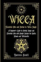 Essential Oils and Herbal in Wicca Magic: A Beginner's Guide to Herbal Magic and Essential Oils with Simple Recipes for Spells, Rituals and Witchcrafts