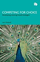 Competing For Choice: Developing Winning Brand Strategies
