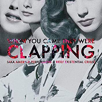 When You Came They Were Clapping (Aka America Performing a Brief Existential Crisis)