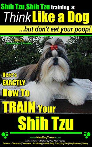 Shih Tzu, Shih Tzu training | Think Like a Dog, But Don't Eat Your Poop! | Shih Tzu Breed Expert Training: Here's EXACTLY How to Train Your Shih Tzu (Shih Tzu, Shih Tzu training a: Book 2)