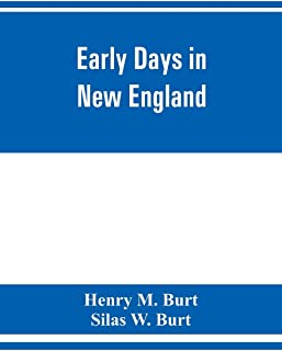 Early days in New England. Life and times of Henry Burt of Springfield and some of his descendants. Genealogical and biogr...
