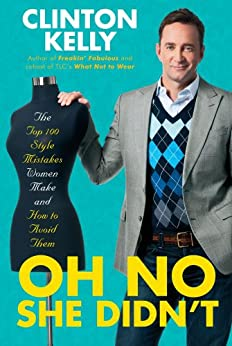 Oh No She Didn't: The Top 100 Style Mistakes Women Make and How to Avoid Them by [Clinton Kelly]
