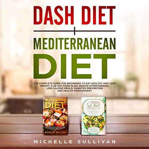 Couverture de Dash Diet + Mediterranean Diet: The Complete Guide for Beginners to Eat Healthy and Lose Weight, a 28-Day Food Plan, Reduce Hypertension, Low Calorie Meals, Diabetes Prevention, and Health Improvement