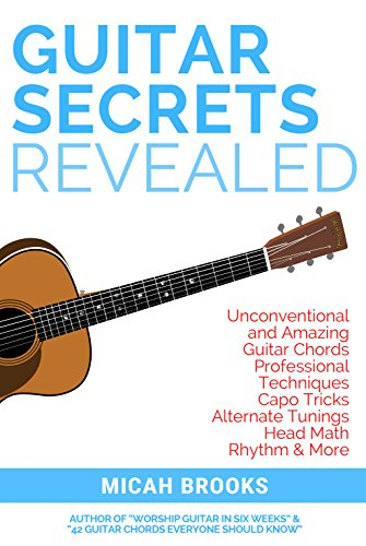 Guitar Secrets Revealed: Unconventional and Amazing Guitar Chords, Professional Techniques, Capo Tricks, Alternate Tunings, Head Math, Rhythm & More (Guitar Authority Series Book 4) (English Edition)