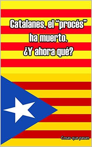 """Catalanes, el """"procés"""" ha muerto. ¿Que ha traído y que ha dejado?"""