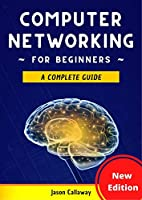 Computer Networking for Beginners: A Complete Guide to Network Systems, Wireless Technology, and Cybersecurity. Master the Science of the Internet of Things and Artificial Intelligence Front Cover