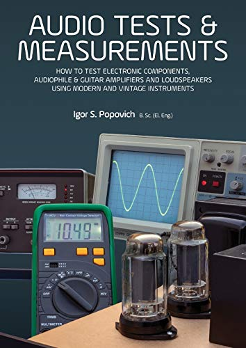 Audio Tests & Measurements: How to Test Electronic Components, Audiophile & Guitar Amplifiers and Loudspeakers Using Modern and Vintage Test Instruments