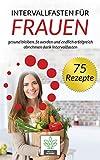 Intervallfasten für Frauen: gesund bleiben, fit werden und endlich erfolgreich abnehmen dank Intervallfasten - inkl. 75 gesunde und leckere Rezepte für deine Intervallfasten Diät