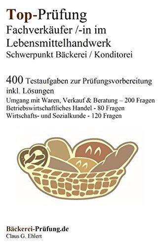 Top-Prüfung Fachverkäufer/in im Lebensmittelhandwerk - Schwerpunkt Bäckerei / Konditorei: 400 Übungsaufgaben inkl. Lösungen für die Abschlussprüfung