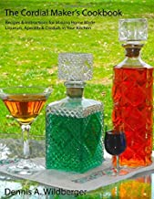 The Cordial Maker's Cookbook: Recipes & Instructions for Making Home Made Liqueurs, Aperitifs & Cordials in Your Kitchen
