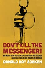 Don't Kill the Messenger!: How America's Valiant Whistleblowers Risk Everything in Order to Speak Out Against Waste, Fraud...
