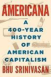 Americana: A 400-Year History of American Capitalism - Bhu Srinivasan