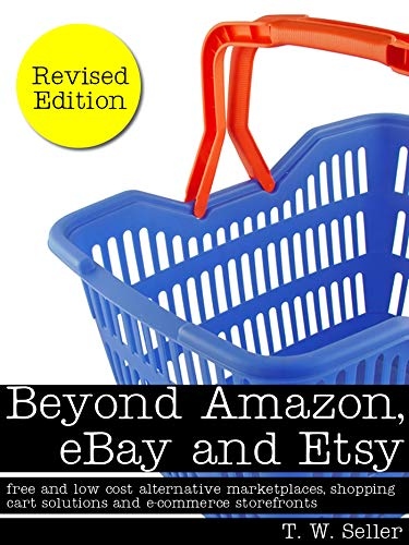 Amazon Com Beyond Amazon Ebay And Etsy Free And Low Cost Alternative Marketplaces Shopping Cart Solutions And E Commerce Storefronts Ebook Seller T W Kindle Store