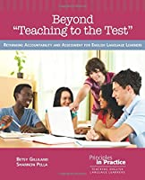 Beyond Teaching to the Test: Rethinking Accountability and Assessment for English Language Learners (Principles in Practice)