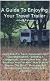 A Guide To Enjoying Your Travel Trailer: Make your Life Safer And Less Stressful