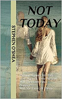 Not Today: Passion Against His Past. Love Against Their Present. Will They Ever Find Happiness? Will She Ever Let Them? by [Stephen O'Shea]