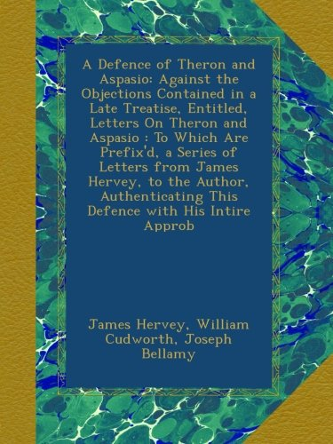 A Defence of Theron and Aspasio: Against the Objections Contained in a Late Treatise, Entitled, Letters On Theron and Aspasio : To Which Are Prefix'd, ... This Defence with His Intire Approb