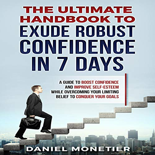 The Ultimate Handbook to Exude Robust Confidence in 7 Days: A Guide to Boost Confidence and Improve Self-Esteem While Overcoming Your Limiting Belief to Conquer Your Goals cover art