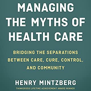 Managing the Myths of Health Care: Bridging the Separations Between Care, Cure, Control, and Community                   By:                                                                                                                                 Henry Mintzberg                               Narrated by:                                                                                                                                 Tom Kruse                      Length: 6 hrs and 8 mins     5 ratings     Overall 3.6