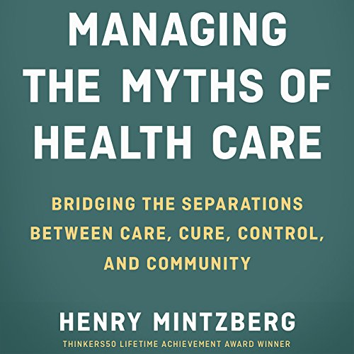 Managing the Myths of Health Care: Bridging the Separations Between Care, Cure, Control, and Community audiobook cover art