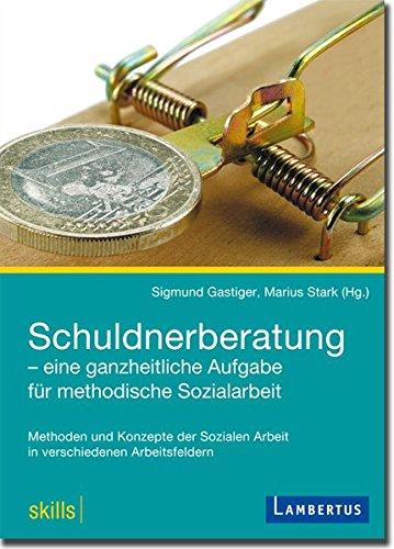 Schuldnerberatung - eine ganzheitliche Aufgabe für methodische Sozialarbeit: Methoden und Konzepte der Sozialen Arbeit in verschiedenen Arbeitsfeldern ... Arbeit in verschiedenen Arbeitsfeldern)