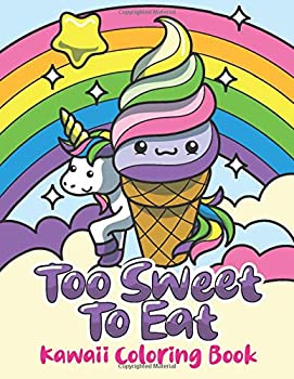 KAWAII COLORING BOOK Too Sweet To Eat  Cute Coloring Pages for Kids With Sweet Cupcakes Unicorns Donuts Cats Panda Bears and Different Desserts - Girly Kawaii Gift for Fun and Relaxation