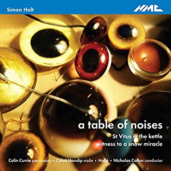 Holt: A Table of Noises, St. Vitus in the Kettle & Witness to a Snow Miracle