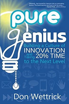 Pure Genius: Building a Culture of Innovation and Taking 20% Time to the Next Level by Don Wettrick (2014-08-16)