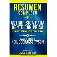 Resumen Completo: Astrofisica Para Gente Con Prisa (Astrophysics For People In A Hurry) - Basado En El Libro De Neil Degrasse Tyson