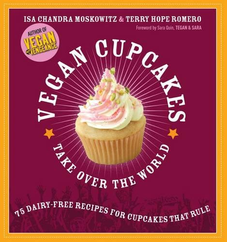 Vegan Cupcakes Take Over the World: 75 Dairy-Free Recipes for Cupcakes...