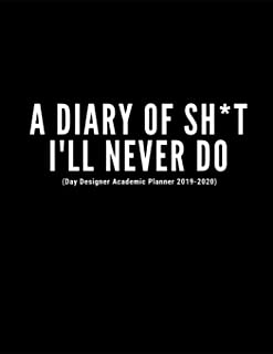 A Diary Of Sh*t I'll Never Do (Day Designer Academic Planner 2019-2020): At A Glance Calendar Schedule Planner July 2019 Through June 2020 (Week To View And Month To View Diary Organizer)
