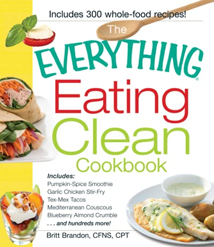 The Everything Eating Clean Cookbook: Includes - Pumpkin Spice Smoothie, Garlic Chicken Stir-Fry, Tex-Mex Tacos, Mediterranean Couscous, Blueberry ... Hundreds More! (Everything (Cooking))