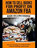 How To Sell Books For Profit on Amazon FBA (Bookselling Course): Proven Strategy to Make $1,000+ per...