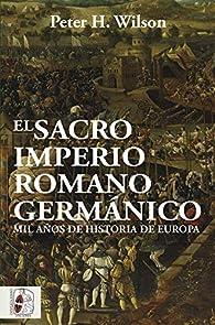 El Sacro Imperio Romano Germánico: Mil años de historia de Europa par Peter H. Wilson