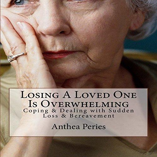 Losing a Loved One Is Overwhelming: Coping & Dealing with Sudden Loss & Bereavement cover art