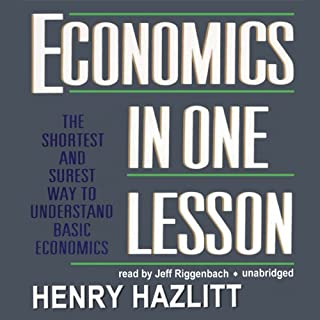 Economics in One Lesson                   By:                                                                                                                                 Henry Hazlitt                               Narrated by:                                                                                                                                 Jeff Riggenbach                      Length: 6 hrs and 55 mins     1,836 ratings     Overall 4.4