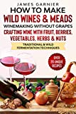 How to Make Wild Wines and Meads: Winemaking without Grapes - Crafting wine with Fruit, Berries,...