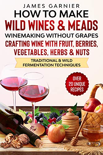 How to Make Wild Wines and Meads: Winemaking without Grapes - Crafting wine with Fruit, Berries, Vegetables, Herbs & Nuts - Traditional & Wild Fermentation Techniques by [James Garnier]