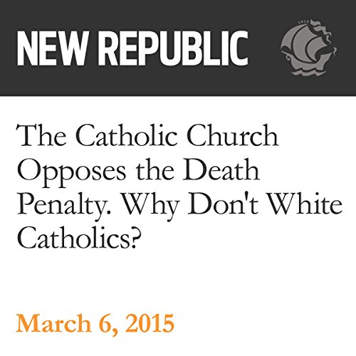 The Catholic Church Opposes the Death Penalty. Why Don't White Catholics? audiobook cover art