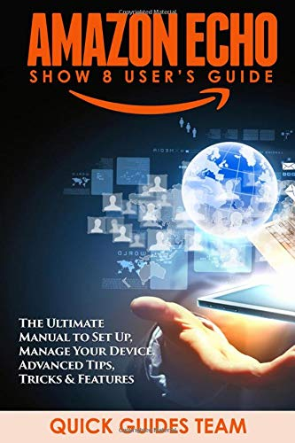 AMAZON ECHO SHOW 8 USER'S GUIDE: The Ultimate Manual To Set Up, Manage Your Device, Advanced Tips, Tricks & Features