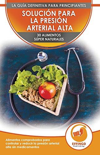 Solución Para La Presión Sanguínea: 30 Alimentos Naturales Comprobados Para Controlar, Bajar La P