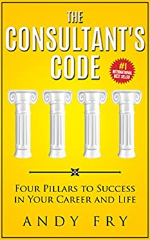 The Consultant's Code: Four Pillars to Success in Your Career and Life (The Consulting Playbook Book 1) by [Andy Fry]