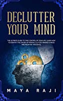 Declutter Your Mind: The Ultimate Guide to Take Control of Your Life. Learn How to Identify the Causes of Mental Clutter, Manage Stress and Negative Thoughts.