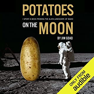 Potatoes on the Moon     I Spent a Week Probing the Alien Landscape of Idaho              By:                                                                                                                                 Jim Goad                               Narrated by:                                                                                                                                 Jim Goad                      Length: 56 mins     45 ratings     Overall 4.6