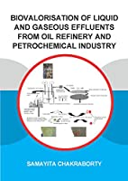 Biovalorisation of Liquid and Gaseous Effluents of Oil Refinery and Petrochemical Industry (IHE Delft PhD Thesis Series)